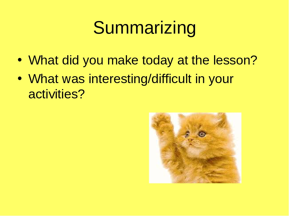 Summarizing What did you make today at the lesson? What was interesting/difficult in your activities?