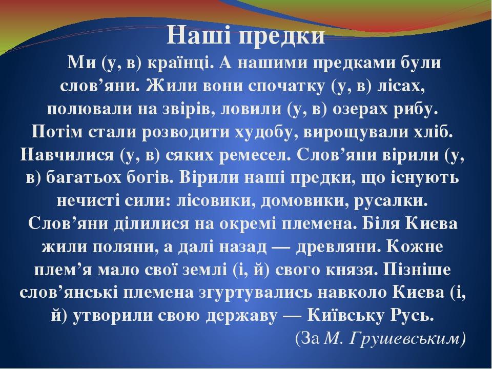 Наші предки Ми (у, в) країнці. А нашими предками були слов'яни. Жили вони спочатку (у, в) лісах, полювали на звірів, ловили (у, в) озерах рибу. Пот...
