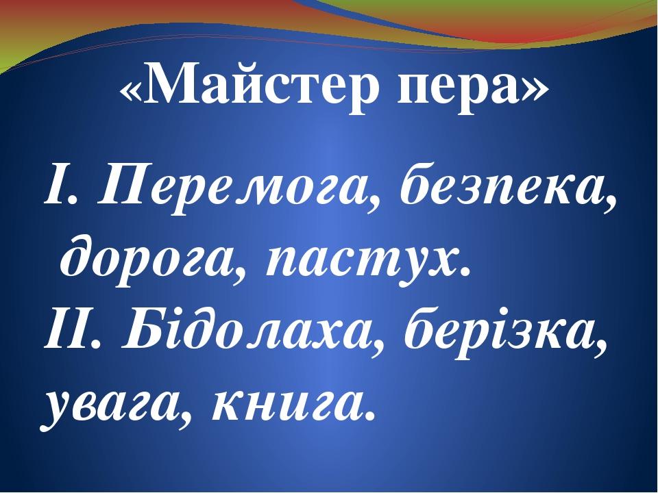 «Майстер пера» І. Перемога, безпека, дорога, пастух. ІІ. Бідолаха, берізка, увага, книга.