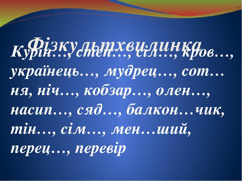 Фізкультхвилинка Курін…, степ…, сіл…, кров…, українець…, мудрец…, сот…ня, ніч…, кобзар…, олен…, насип…, сяд…, балкон…чик, тін…, сім…, мен…ший, пере...