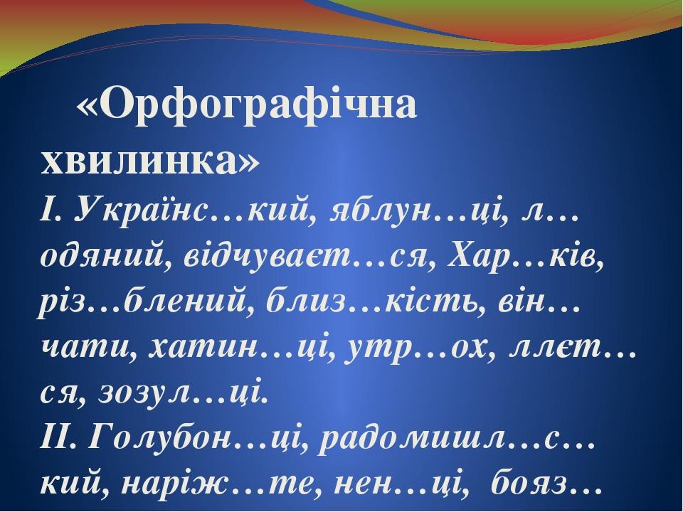 «Орфографічна хвилинка» І. Українс…кий, яблун…ці, л…одяний, відчуваєт…ся, Хар…ків, різ…блений, близ…кість, він…чати, хатин…ці, утр…ох, ллєт…ся, зоз...