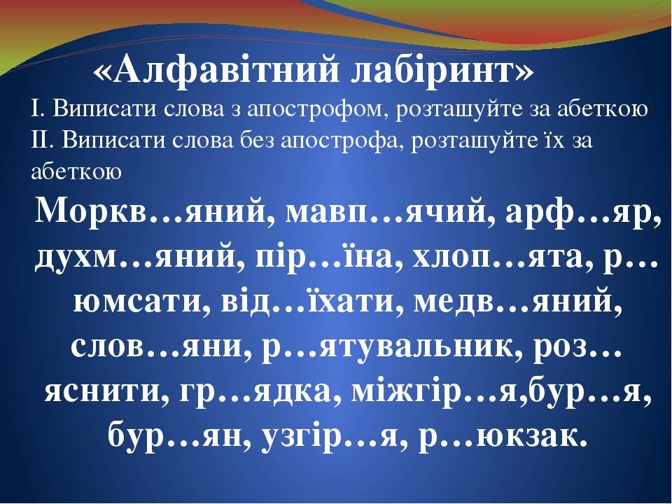 «Алфавітний лабіринт» І. Виписати слова з апострофом, розташуйте за абеткою ІІ. Виписати слова без апострофа, розташуйте їх за абеткою Моркв…яний, ...