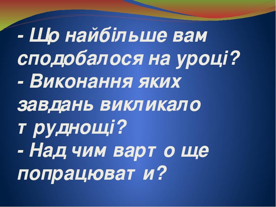 - Що найбільше вам сподобалося на уроці? - Виконання яких завдань викликало труднощі? - Над чим варто ще попрацювати?