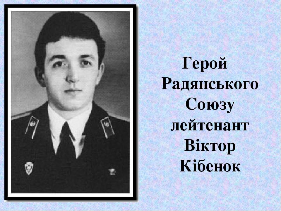 Герой Радянського Союзу лейтенант Віктор Кібенок
