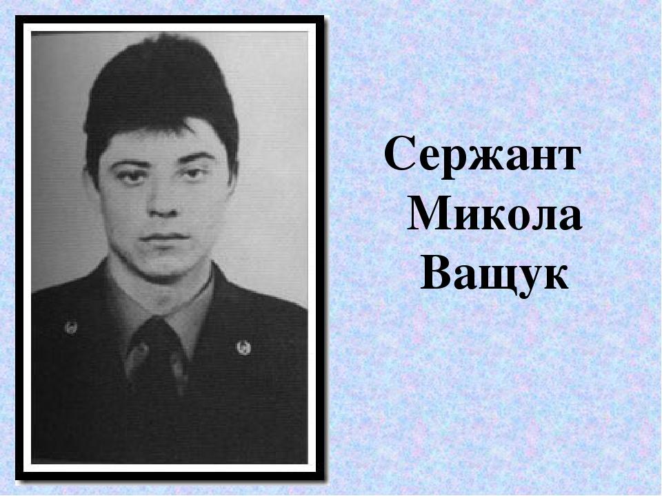 Сержант Микола Ващук