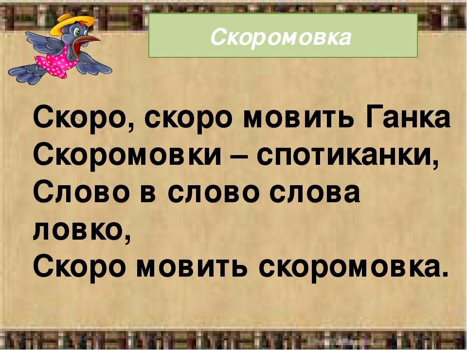 Скоромовка Скоро, скоро мовить Ганка Скоромовки – спотиканки, Слово в слово слова ловко, Скоро мовить скоромовка.