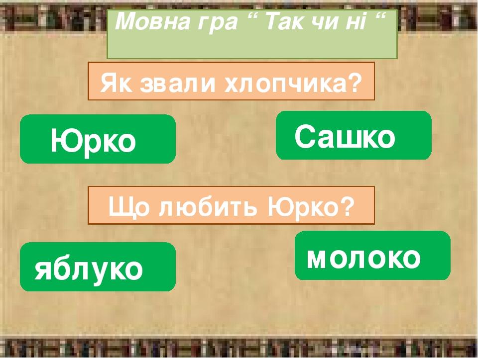 """Мовна гра """" Так чи ні """" Як звали хлопчика? Юрко Сашко Що любить Юрко? яблуко молоко"""