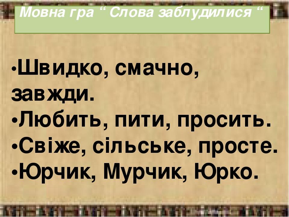"""Мовна гра """" Слова заблудилися """" •Швидко, смачно, завжди. •Любить, пити, просить. •Свіже, сільське, просте. •Юрчик, Мурчик, Юрко."""