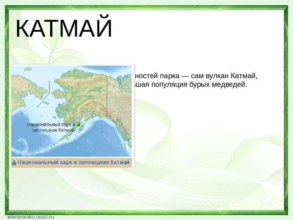 КАТМАЙ Среди основных достопримечательностей парка— сам вулкан Катмай, Долина десяти тысяч дымови большая популяциябурых медведей.