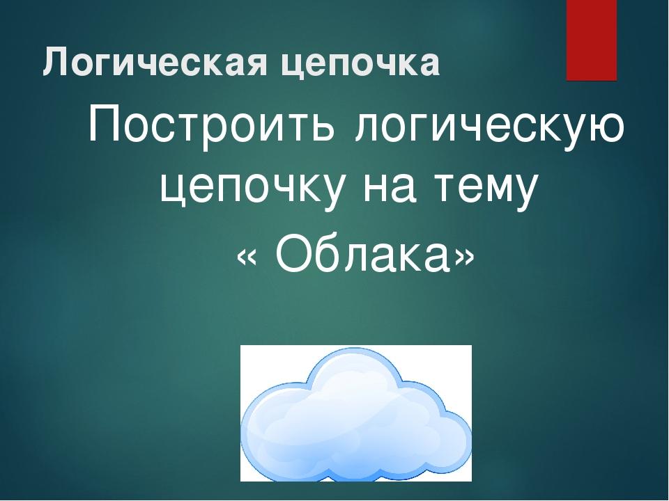 Логическая цепочка Построить логическую цепочку на тему « Облака»