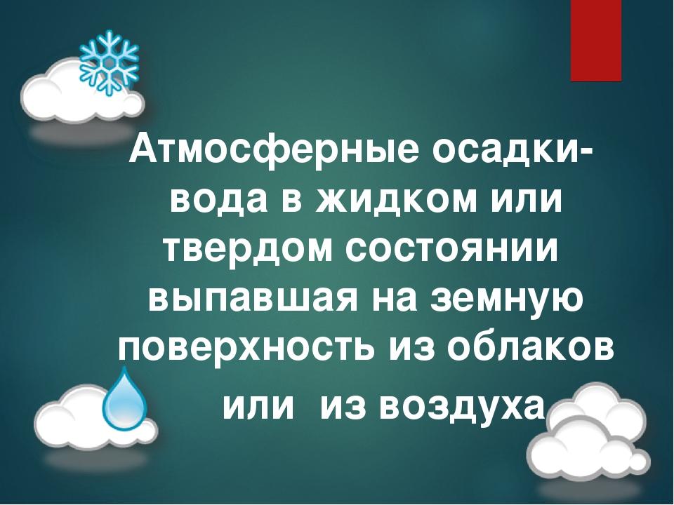Атмосферные осадки- вода в жидком или твердом состоянии выпавшая на земную поверхность из облаков или из воздуха
