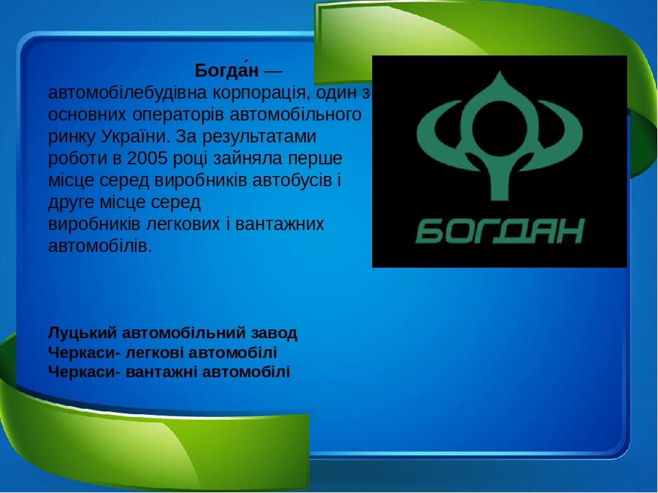 Богда́н—автомобілебудівнакорпорація, один з основних операторівавтомобільного ринкуУкраїни. За результатами роботи в2005році зайняла перше мі...