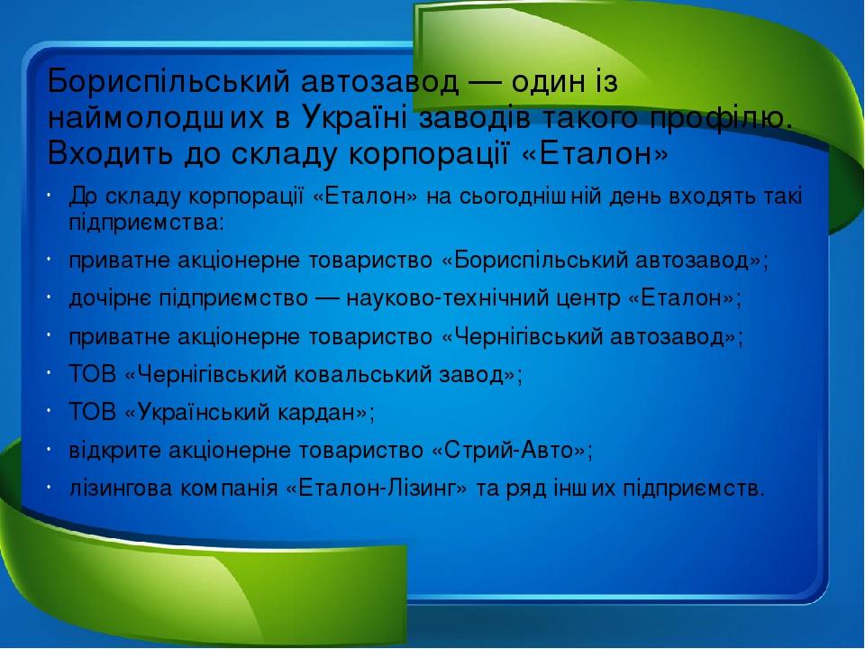 Бориспільський автозавод — один із наймолодших в Україні заводів такого профілю. Входить до складу корпорації«Еталон» До складу корпорації«Еталон...