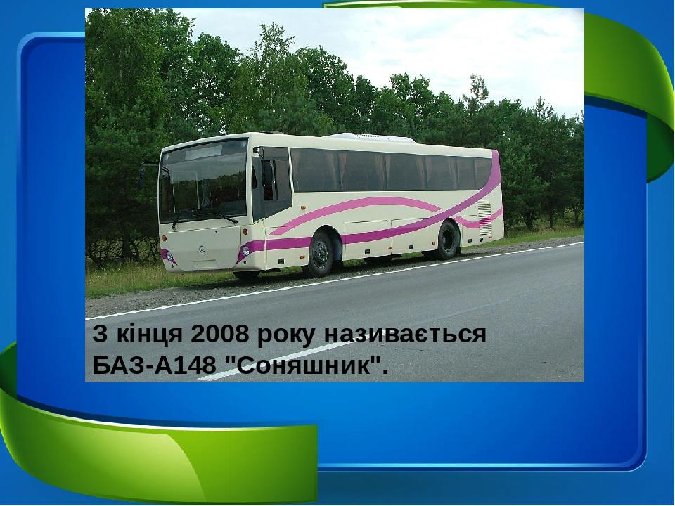 """З кінця2008року називається БАЗ-А148 """"Соняшник""""."""