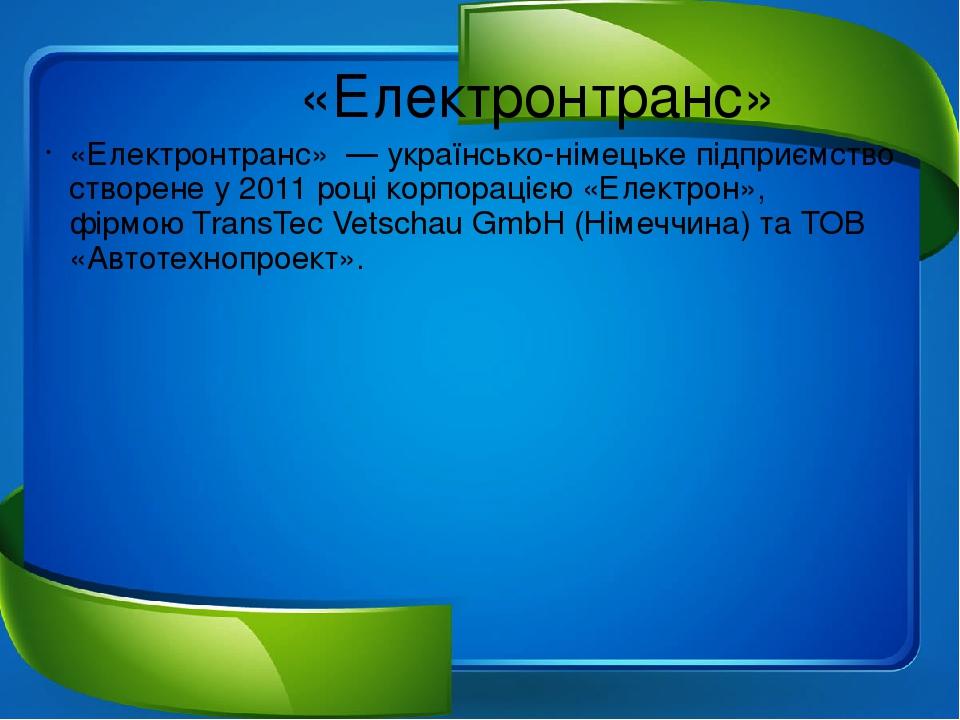 «Електронтранс» «Електронтранс»— українсько-німецьке підприємство створене у2011роцікорпорацією «Електрон», фірмоюTransTec Vetschau GmbH(Ні...