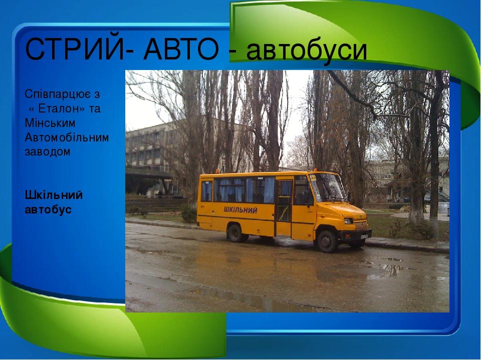 СТРИЙ- АВТО - автобуси Співпарцює з « Еталон» та Мінським Автомобільним заводом Шкільний автобус