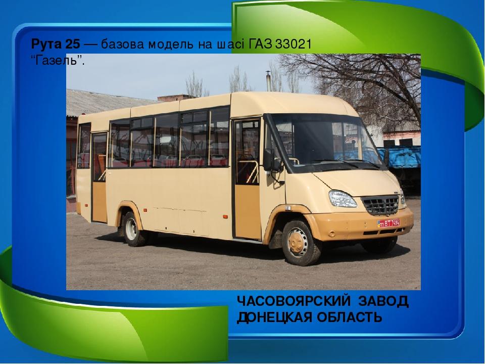 "Рута 25— базова модель на шасіГАЗ 33021 ""Газель"". ЧАСОВОЯРСКИЙ ЗАВОД ДОНЕЦКАЯ ОБЛАСТЬ"