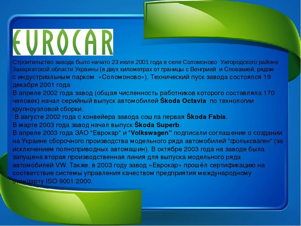 Строительство завода было начато 23 июля 2001 года в селеСоломоново Ужгородского района Закарпатской областиУкраины (в двух километрах от границы...
