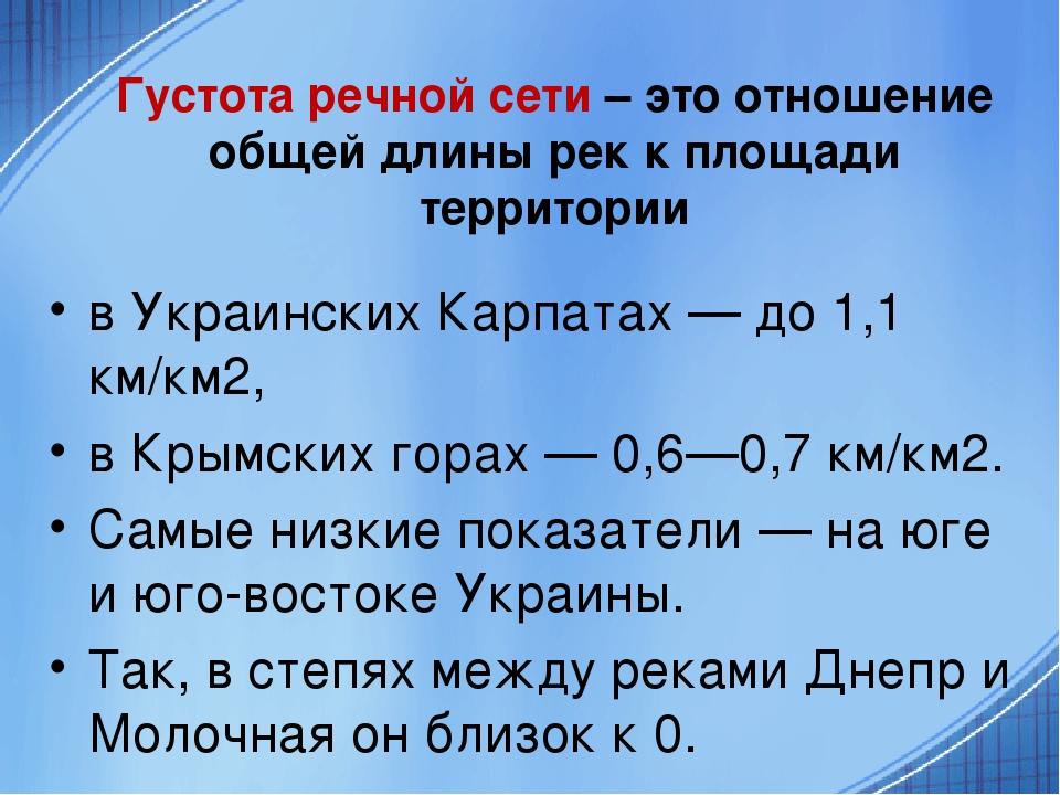Густота речной сети – это отношение общей длины рек к площади территории в Украинских Карпатах — до 1,1 км/км2, в Крымских горах — 0,6—0,7 км/км2. ...