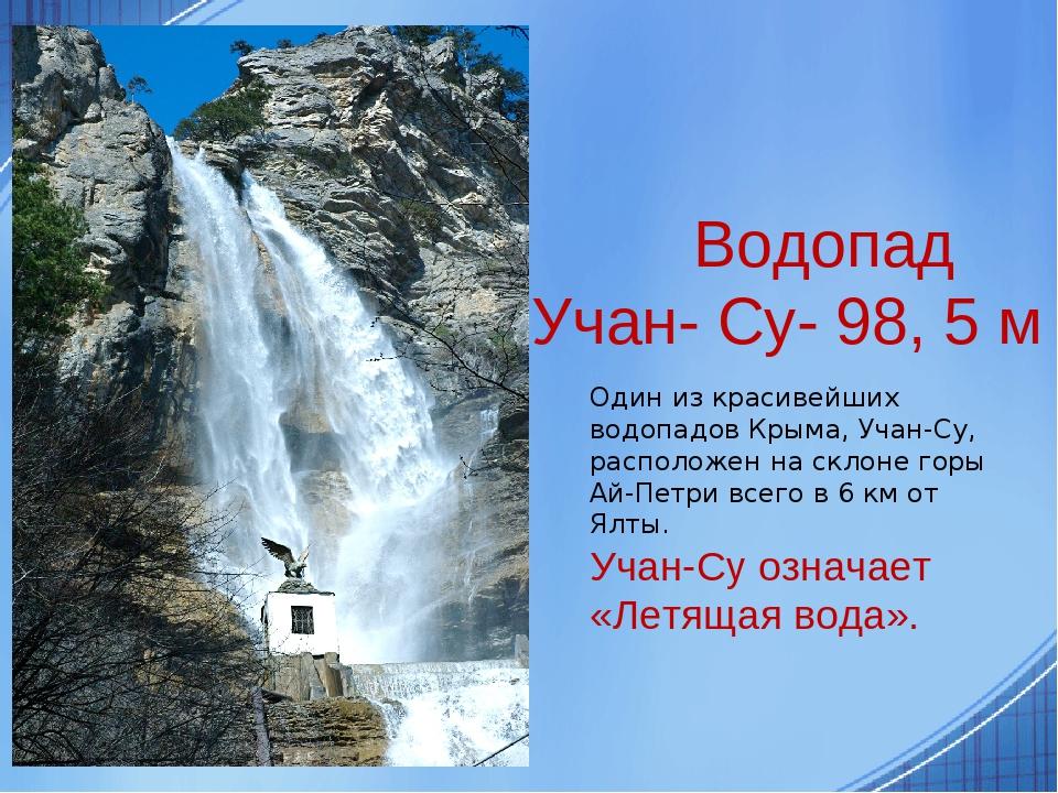 Водопад Учан- Су- 98, 5 м Один из красивейших водопадов Крыма, Учан-Су, расположен на склоне горы Ай-Петри всего в 6 км от Ялты. Учан-Су означает «...