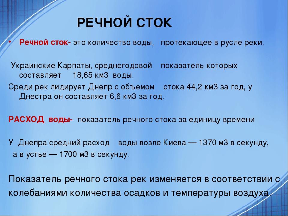 РЕЧНОЙ СТОК Речной сток- это количество воды, протекающее в русле реки. Украинские Карпаты, среднегодовой показатель которых составляет 18,65 км3 в...