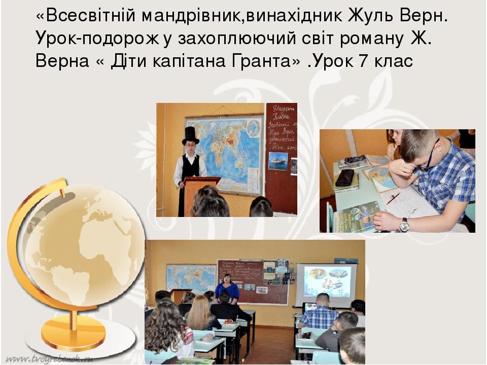 «Всесвітній мандрівник,винахідник Жуль Верн. Урок-подорож у захоплюючий світ роману Ж. Верна « Діти капітана Гранта» .Урок 7 клас