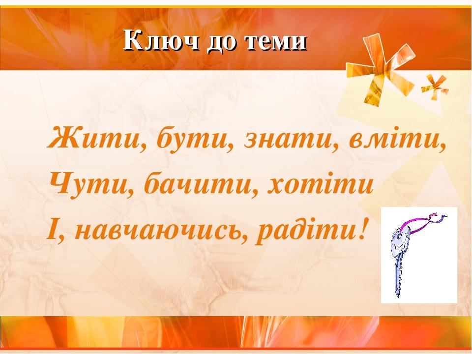 Ключ до теми Жити, бути, знати, вміти, Чути, бачити, хотіти І, навчаючись, радіти!