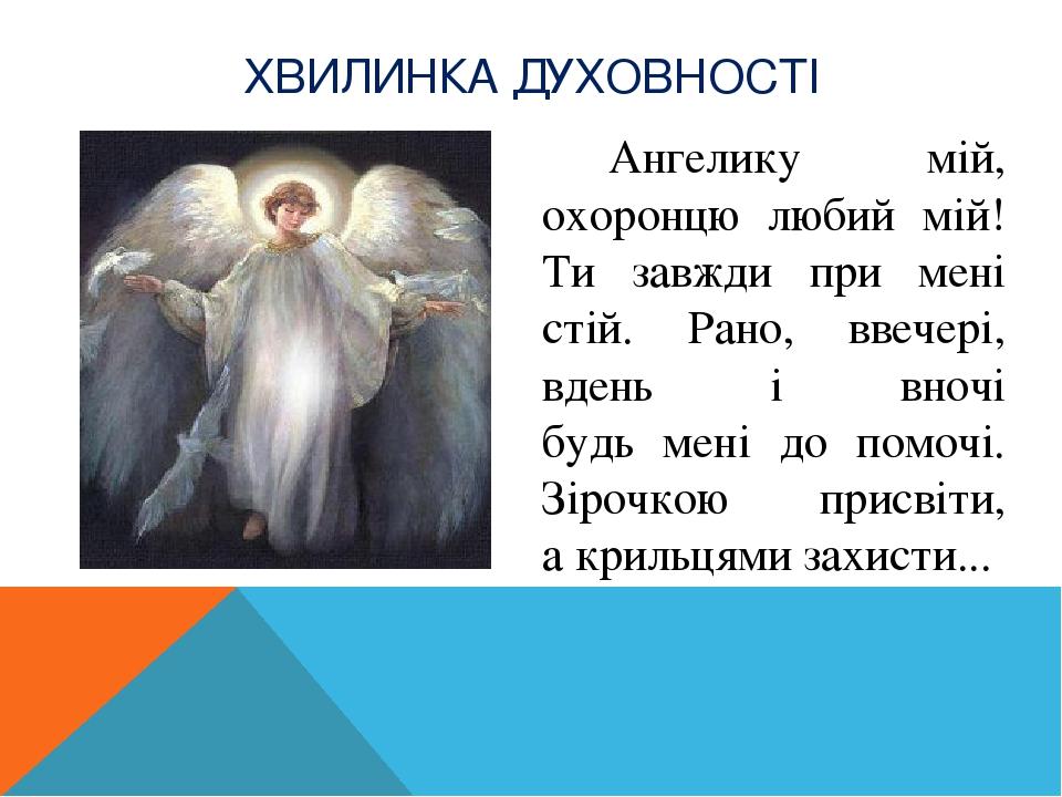 Ангелику мій, охоронцю любий мій! Ти завжди при мені стій. Рано, ввечері, вдень і вночі будь мені до помочі. Зірочкою присвіти, а крильцями захисти...