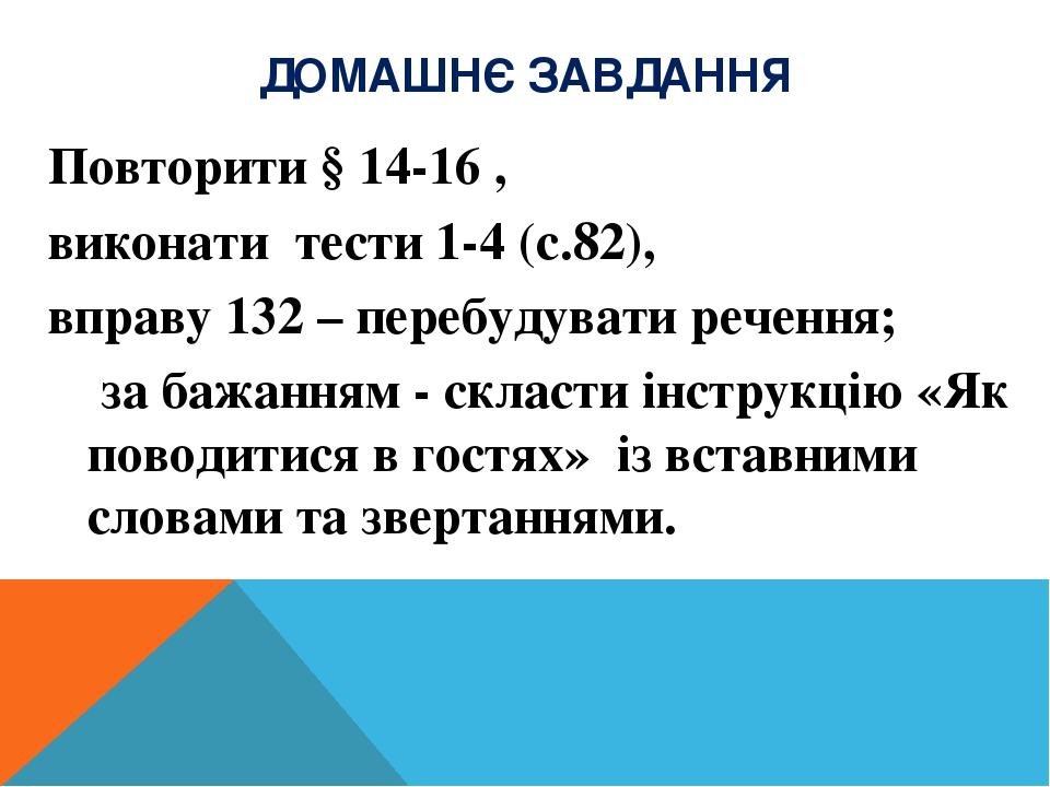 ДОМАШНЄ ЗАВДАННЯ Повторити § 14-16 , виконати тести 1-4 (с.82), вправу 132 – перебудувати речення; за бажанням - скласти інструкцію «Як поводитися ...