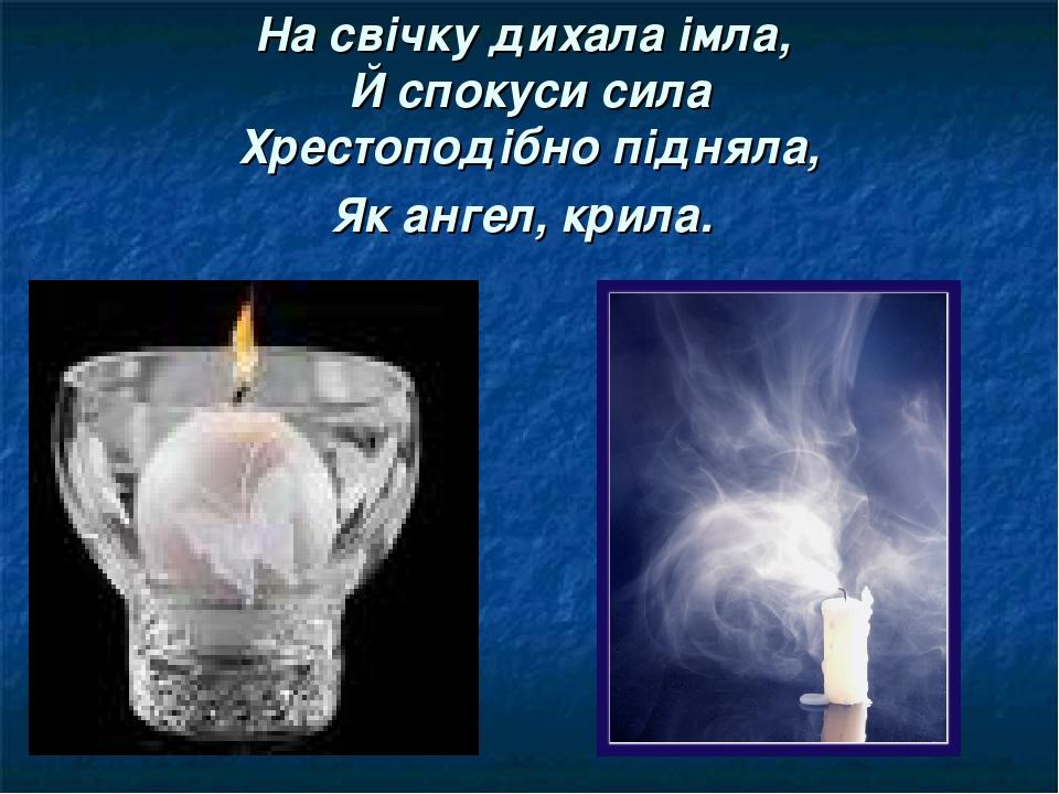 На свічку дихала імла, Й спокуси сила Хрестоподібно підняла, Як ангел, крила.