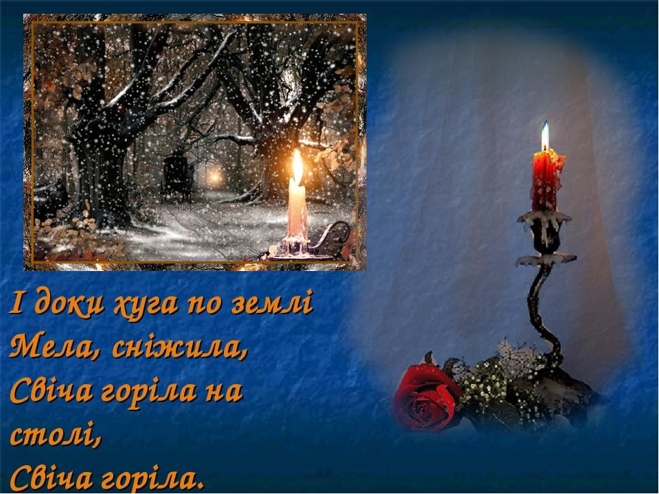 І доки хуга по землі Мела, сніжила, Свіча горіла на столі, Свіча горіла.