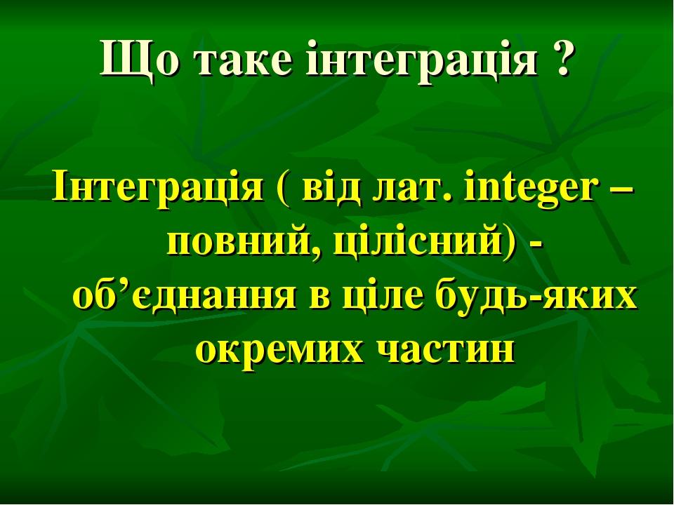 Що таке інтеграція ? Інтеграція ( від лат. integer – повний, цілісний) - об'єднання в ціле будь-яких окремих частин