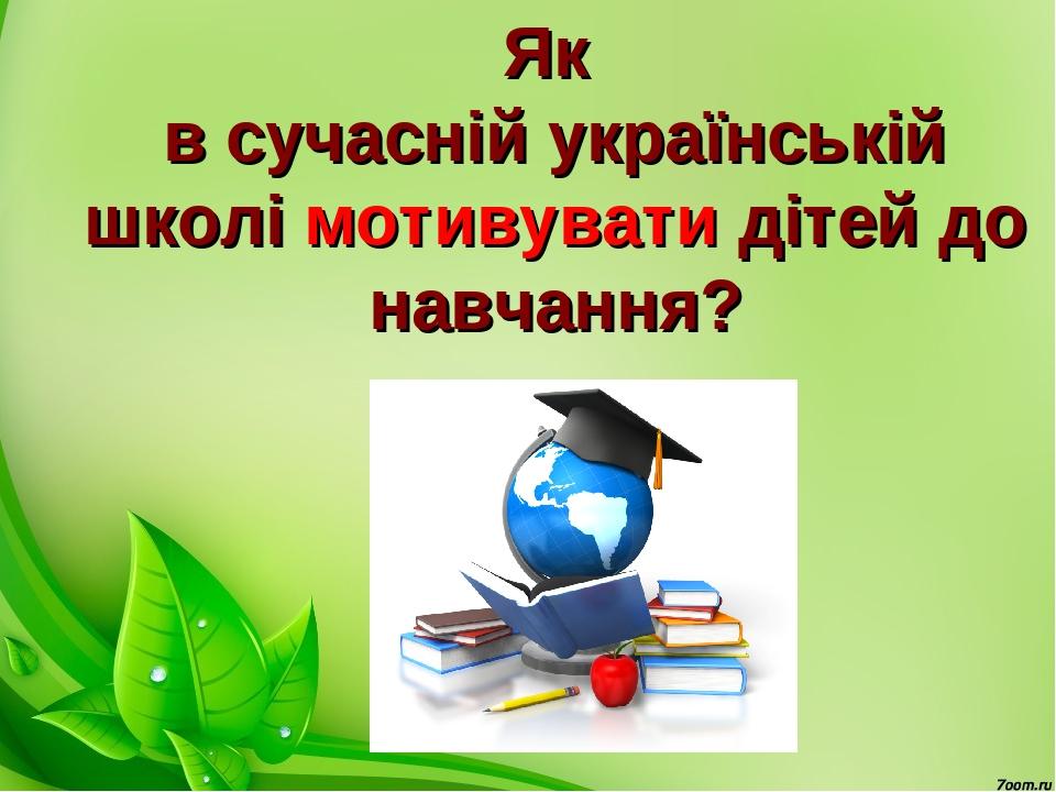 Як в сучасній українській школі мотивувати дітей до навчання?