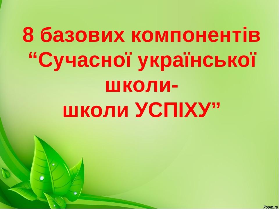 """8 базових компонентів """"Сучасної української школи- школи УСПІХУ"""""""