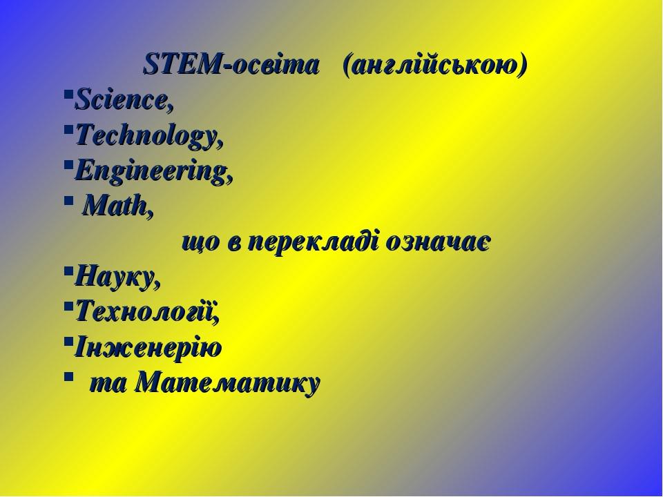 STEM-освіта (англійською) Science, Technology, Engineering, Math, що в перекладі означає Науку, Технології, Інженерію та Математику