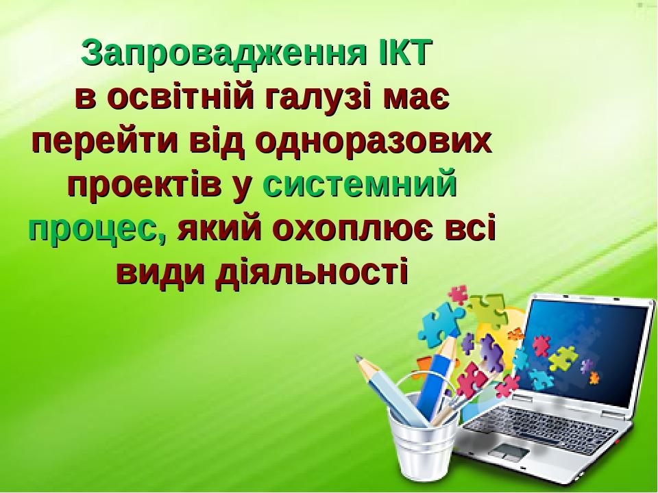 Запровадження ІКТ в освітній галузі має перейти від одноразових проектів у системний процес, який охоплює всі види діяльності