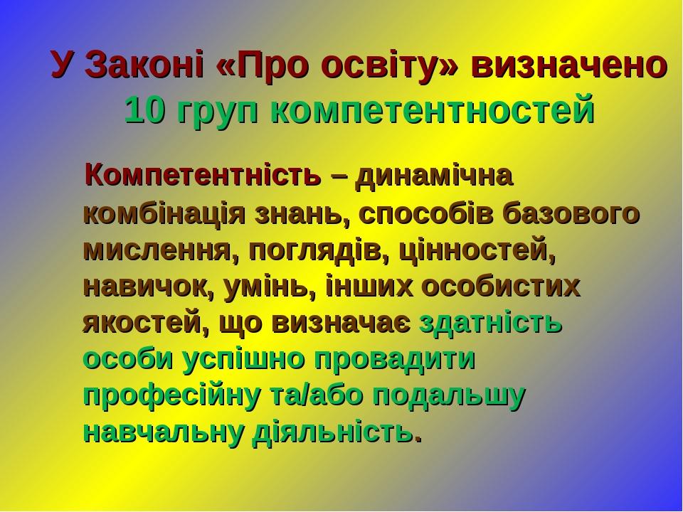 У Законі «Про освіту» визначено 10 груп компетентностей Компетентність – динамічна комбінація знань, способів базового мислення, поглядів, цінносте...