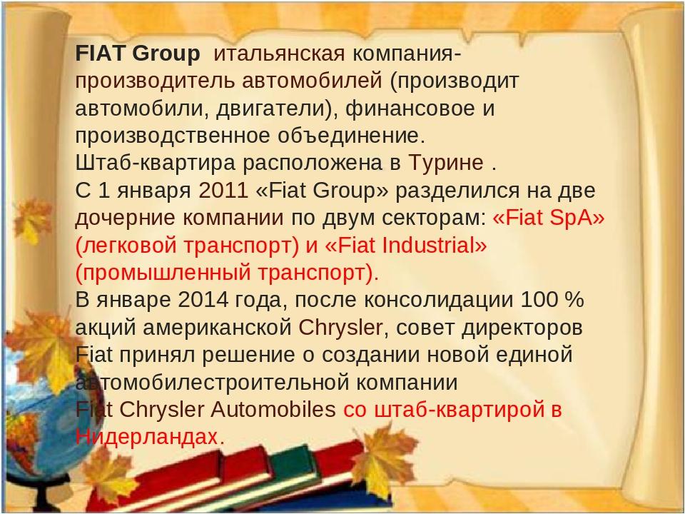 FIAT Group итальянскаякомпания-производитель автомобилей(производит автомобили, двигатели), финансовое и производственное объединение. Штаб-кварт...
