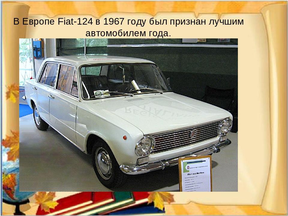 В Европе Fiat-124 в 1967 году был признан лучшим автомобилем года.