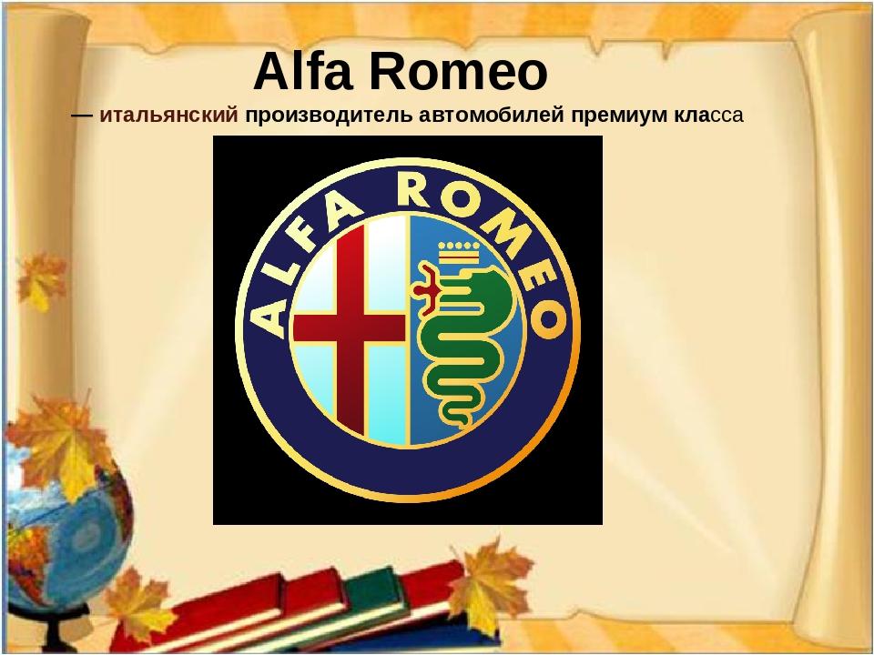 Alfa Romeo —итальянскийпроизводитель автомобилей премиум класса