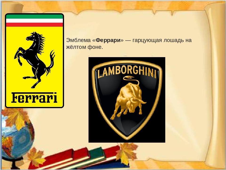 Эмблема «Феррари» — гарцующая лошадь на жёлтом фоне.