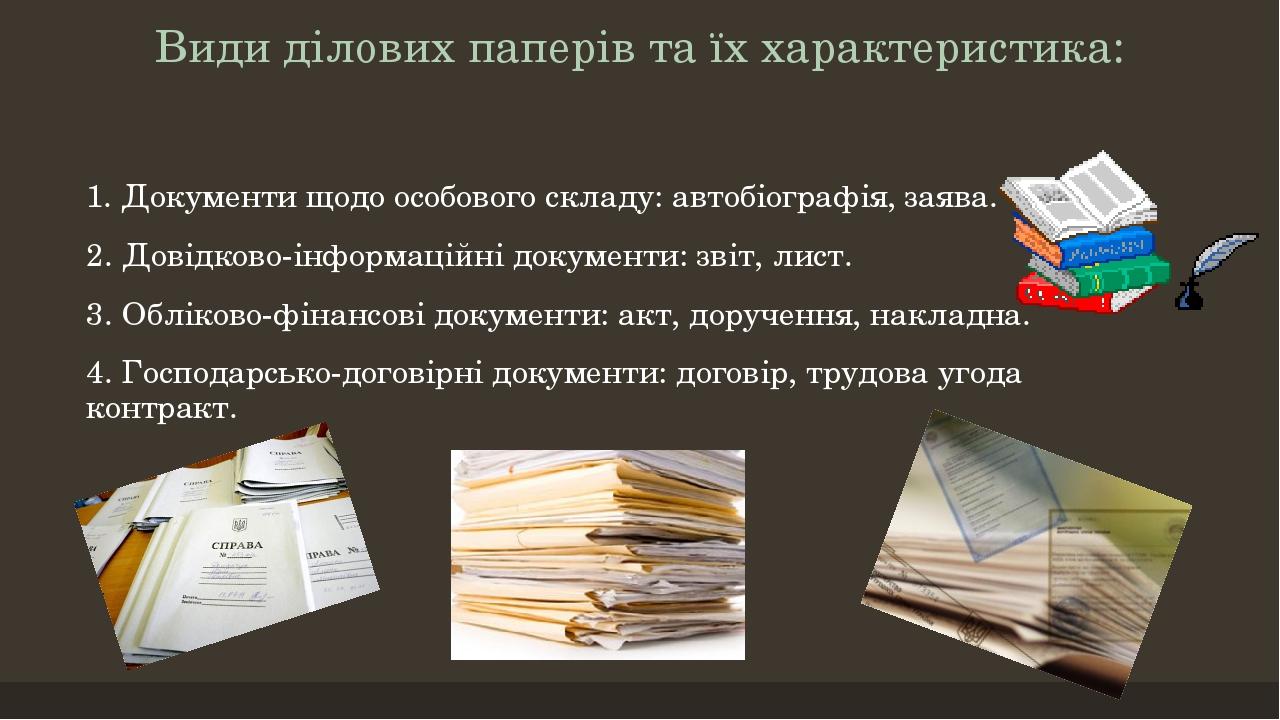 Види ділових паперів та їх характеристика: 1. Документи щодо особового складу: автобіографія, заява. 2. Довідково-інформаційні документи: звіт, лис...