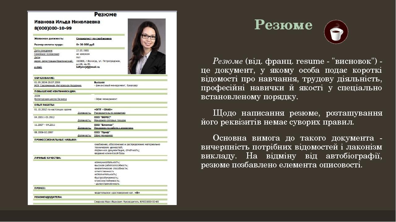 """Резюме Резюме (від. франц. resume - """"висновок"""") - це документ, у якому особа подає короткі відомості про навчання, трудову діяльність, професійні н..."""