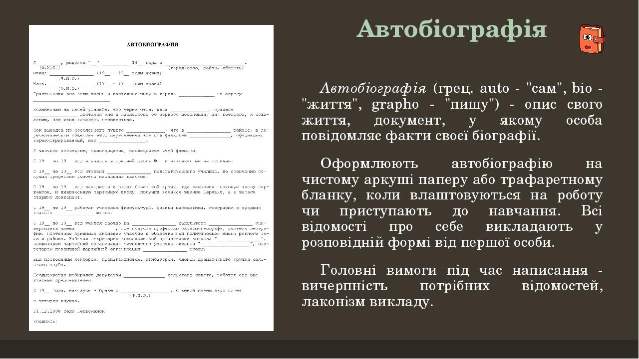 """Автобіографія Автобіографія (грец. auto - """"сам"""", bio - """"життя"""", grapho - """"пишу"""") - опис свого життя, документ, у якому особа повідомляє факти своєї..."""