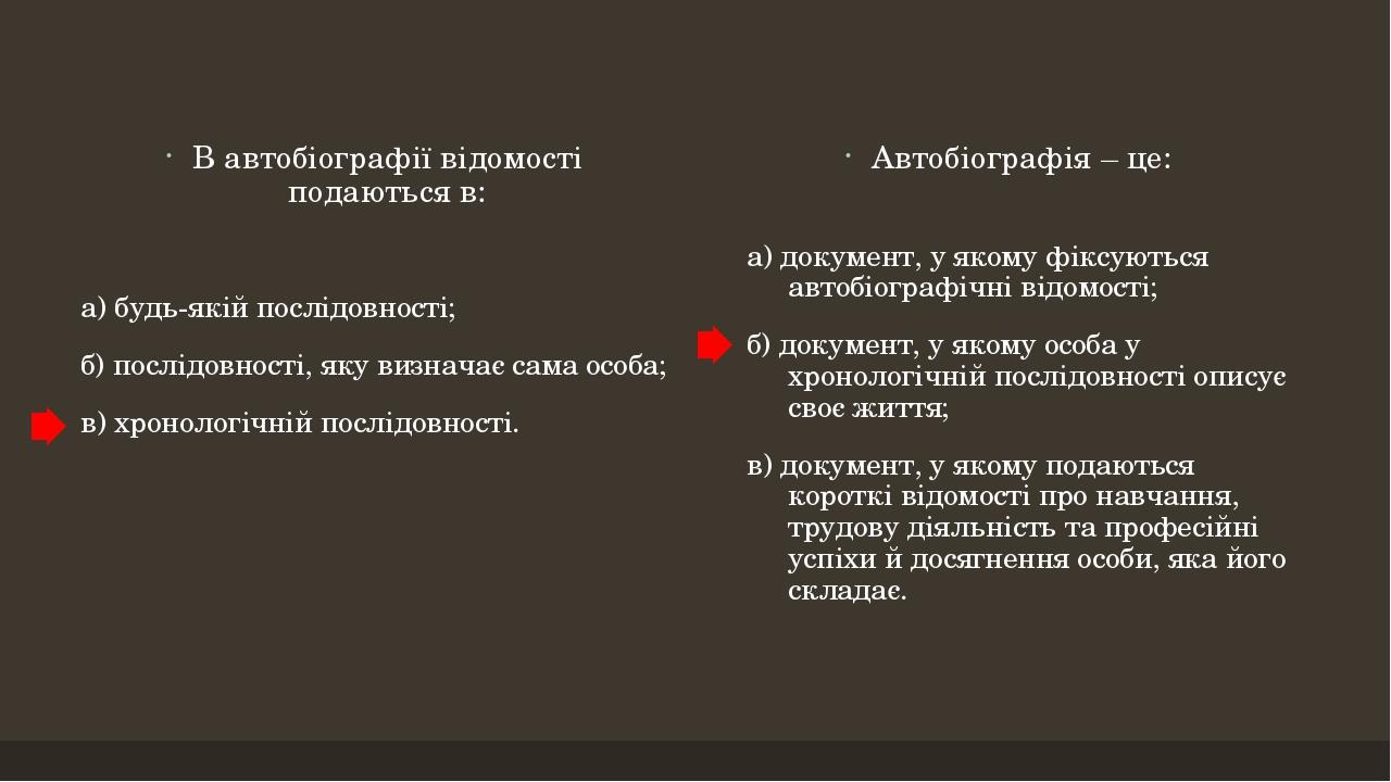 В автобіографії відомості подаються в: а) будь-якій послідовності; б) послідовності, яку визначає сама особа; в) хронологічній послідовності. Автоб...