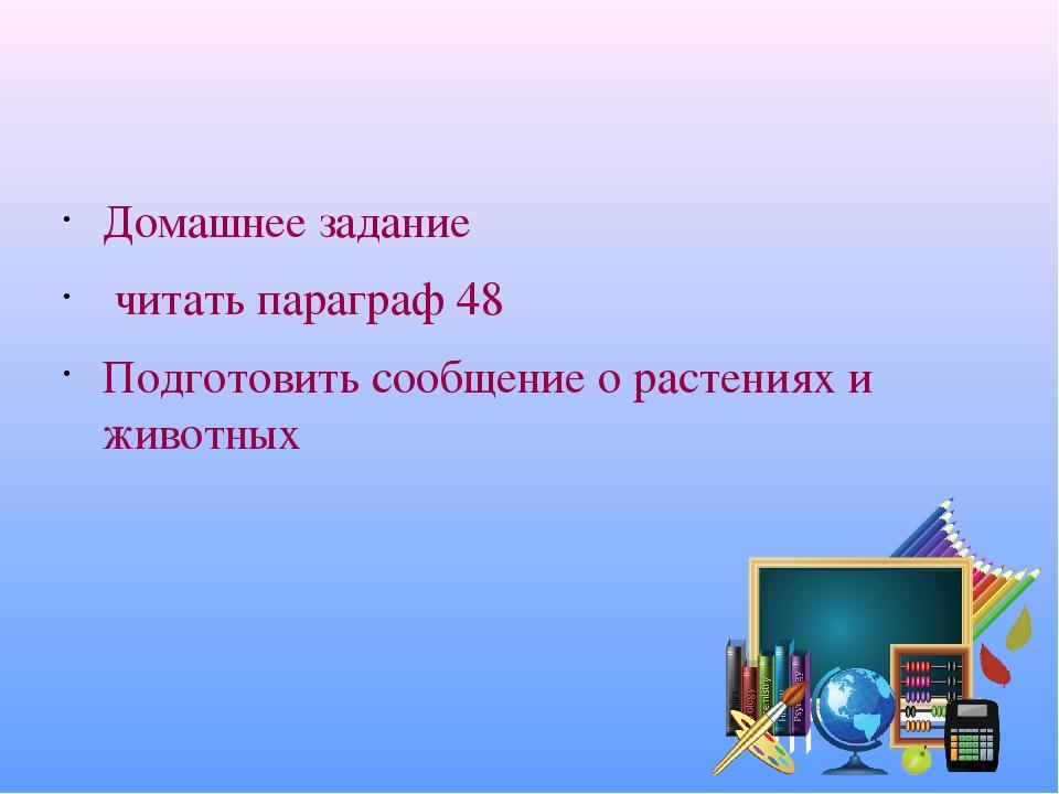 Домашнее задание читать параграф 48 Подготовить сообщение о растениях и животных