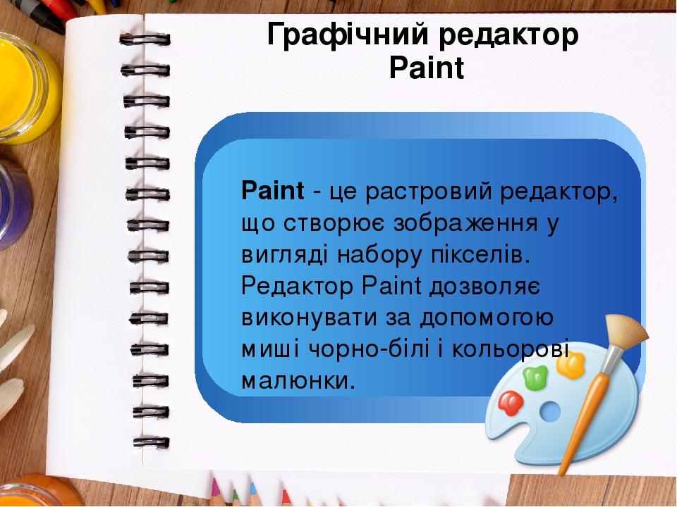 Графічний редактор Paint Paint - це растровий редактор, що створює зображення у вигляді набору пікселів. Редактор Paint дозволяє виконувати за допо...