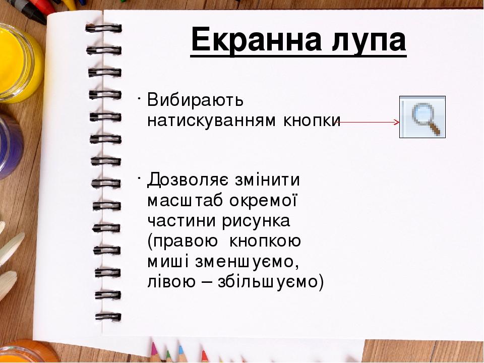 Екранна лупа Вибирають натискуванням кнопки Дозволяє змінити масштаб окремої частини рисунка (правою кнопкою миші зменшуємо, лівою – збільшуємо)