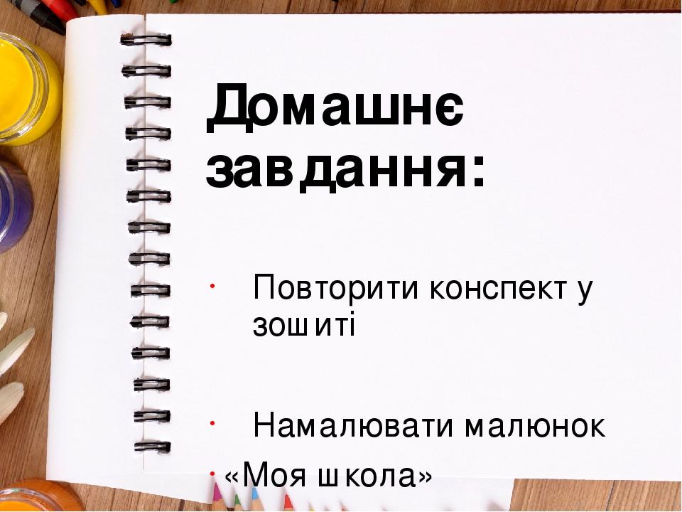 Домашнє завдання: Повторити конспект у зошиті Намалювати малюнок «Моя школа»