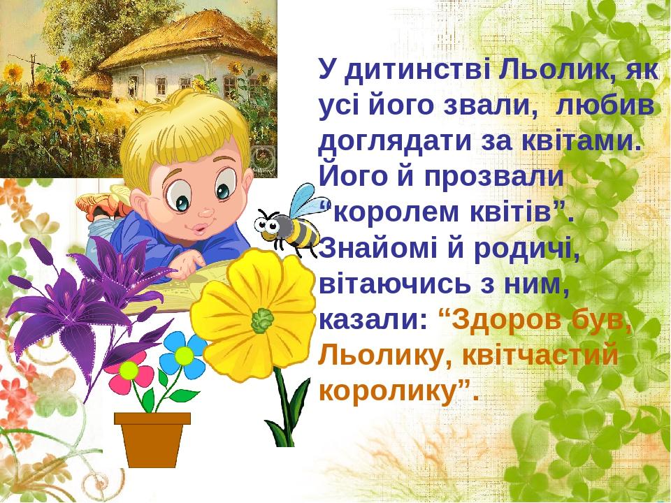 """У дитинстві Льолик, як усі його звали, любив доглядати за квітами. Його й прозвали """"королем квітів"""". Знайомі й родичі, вітаючись з ним, казали: """"Зд..."""